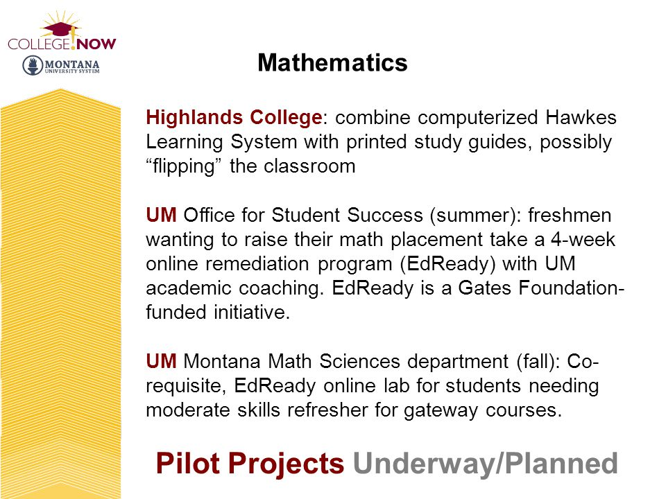 Pilot Projects Underway/Planned Highlands College: combine computerized Hawkes Learning System with printed study guides, possibly flipping the classroom UM Office for Student Success (summer): freshmen wanting to raise their math placement take a 4-week online remediation program (EdReady) with UM academic coaching.