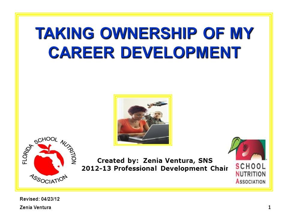1 TAKING OWNERSHIP OF MY CAREER DEVELOPMENT Revised: 04/23/12 Zenia Ventura Created by: Zenia Ventura, SNS 2012-13 Professional Development Chair