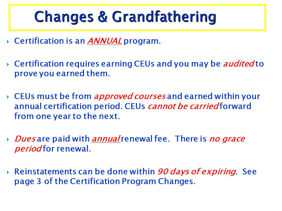 Certification is an ANNUAL program. Certification requires earning CEUs and you may be audited to prove you earned them. CEUs must be from approved co