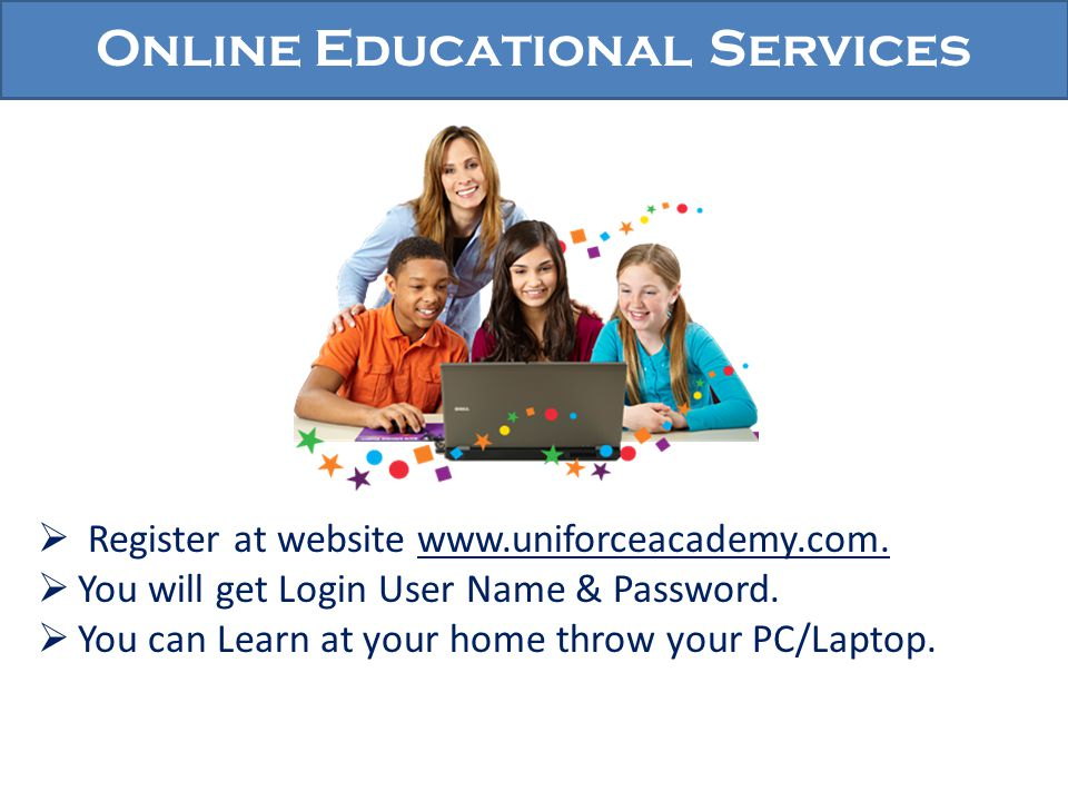Online Educational Services Register at website www.uniforceacademy.com. You will get Login User Name & Password. You can Learn at your home throw you