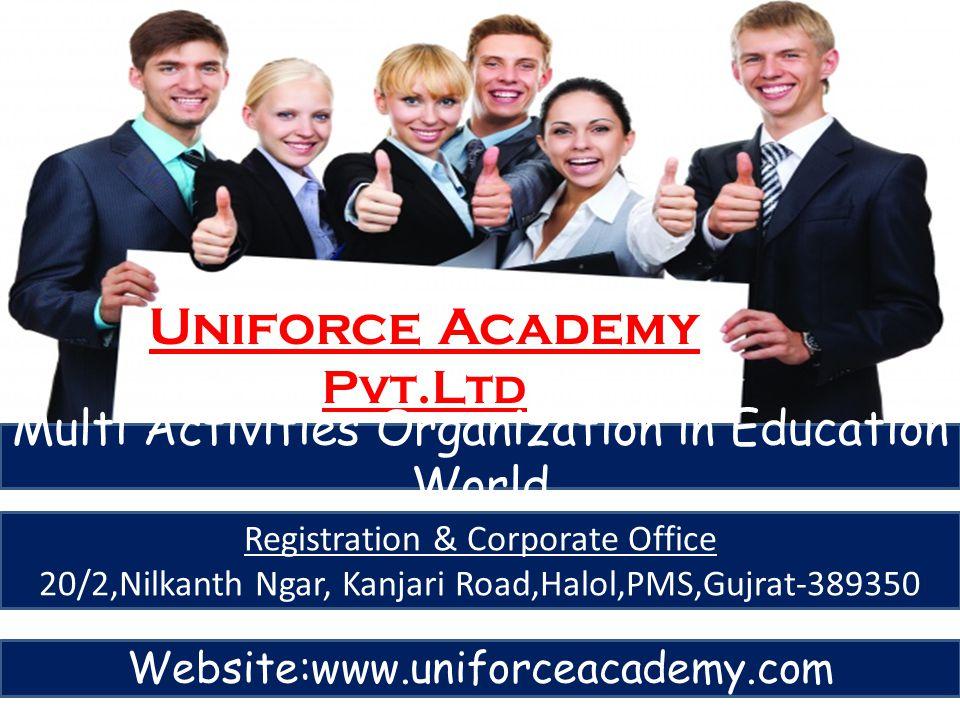 Uniforce Academy Pvt.Ltd Multi Activities Organization in Education World Registration & Corporate Office 20/2,Nilkanth Ngar, Kanjari Road,Halol,PMS,G