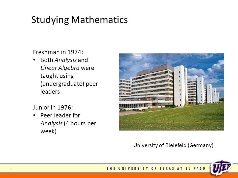 3 Freshman in 1974: Both Analysis and Linear Algebra were taught using (undergraduate) peer leaders Junior in 1976: Peer leader for Analysis (4 hours per week) Studying Mathematics University of Bielefeld (Germany)