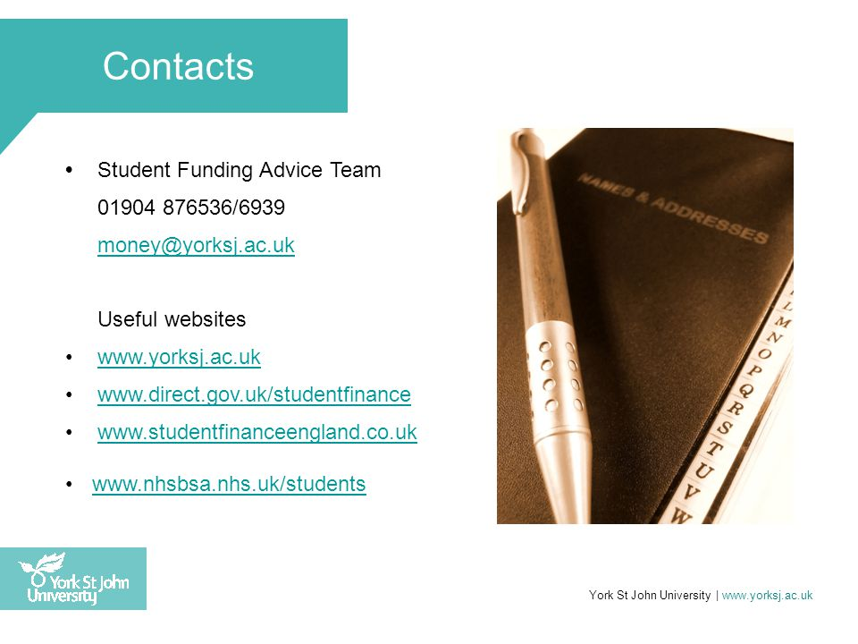 Contacts Student Funding Advice Team 01904 876536/6939 money@yorksj.ac.uk Useful websites www.yorksj.ac.uk www.direct.gov.uk/studentfinance www.studentfinanceengland.co.uk www.nhsbsa.nhs.uk/students York St John University | www.yorksj.ac.uk