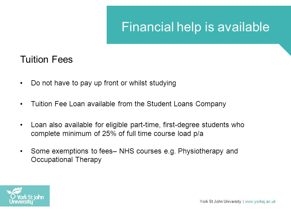 Tuition Fees Do not have to pay up front or whilst studying Tuition Fee Loan available from the Student Loans Company Loan also available for eligible part-time, first-degree students who complete minimum of 25% of full time course load p/a Some exemptions to fees– NHS courses e.g.