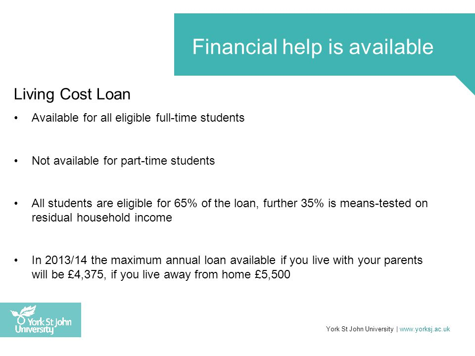 Living Cost Loan Available for all eligible full-time students Not available for part-time students All students are eligible for 65% of the loan, further 35% is means-tested on residual household income In 2013/14 the maximum annual loan available if you live with your parents will be £4,375, if you live away from home £5,500 York St John University | www.yorksj.ac.uk Financial help is available