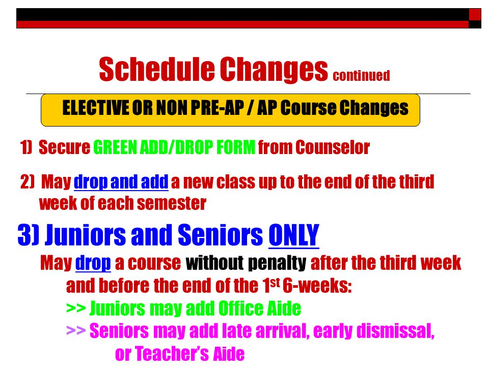 Schedule Changes continued 2) May drop and add a new class up to the end of the third week of each semester 1) Secure GREEN ADD/DROP FORM from Counselor ELECTIVE OR NON PRE-AP / AP Course Changes 3) Juniors and Seniors ONLY May drop a course without penalty after the third week and before the end of the 1 st 6-weeks: >> Juniors may add Office Aide >> Seniors may add late arrival, early dismissal, or Teachers Aide