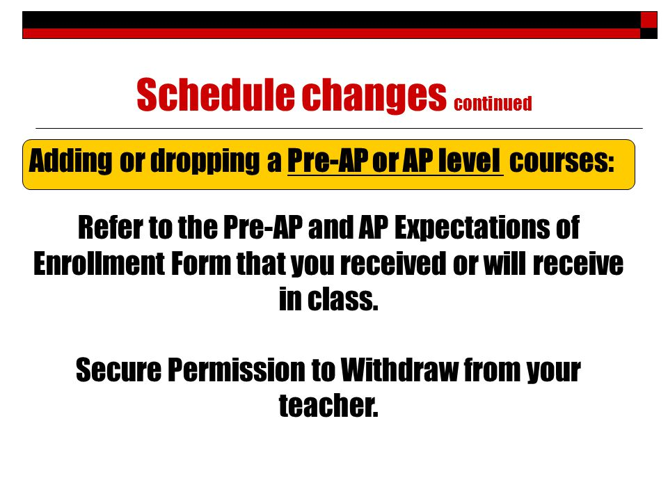 Schedule changes continued Adding or dropping a Pre-AP or AP level courses: Refer to the Pre-AP and AP Expectations of Enrollment Form that you received or will receive in class.