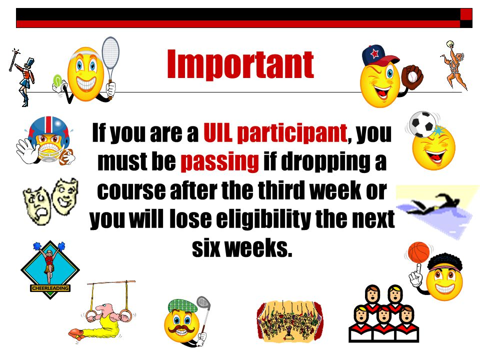 Important If you are a UIL participant, you must be passing if dropping a course after the third week or you will lose eligibility the next six weeks.