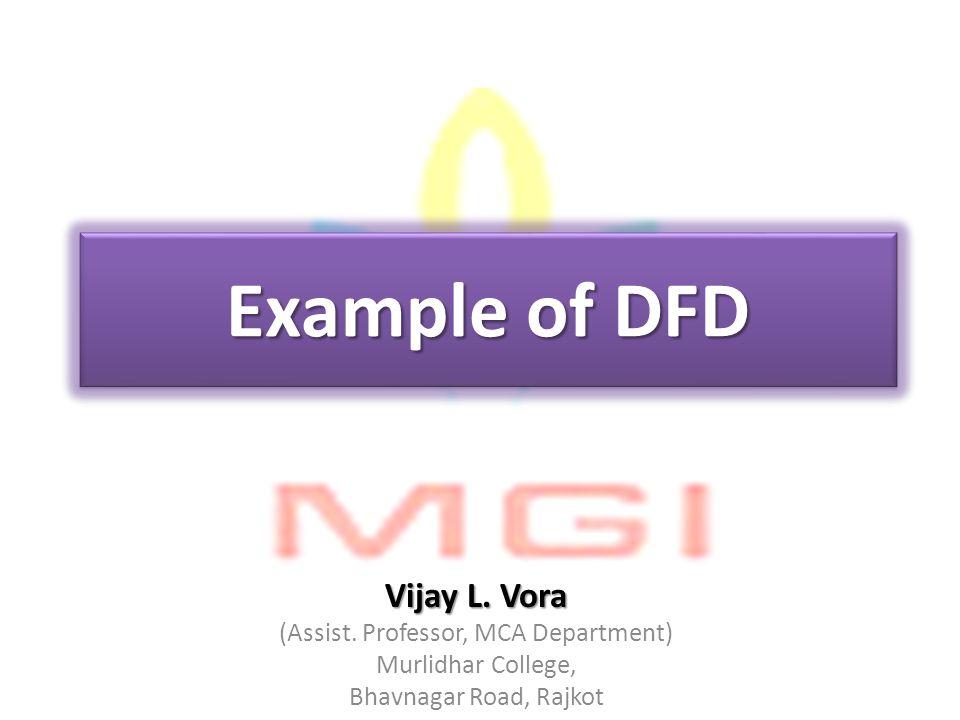 Example of DFD Vijay L. Vora (Assist. Professor, MCA Department) Murlidhar College, Bhavnagar Road, Rajkot