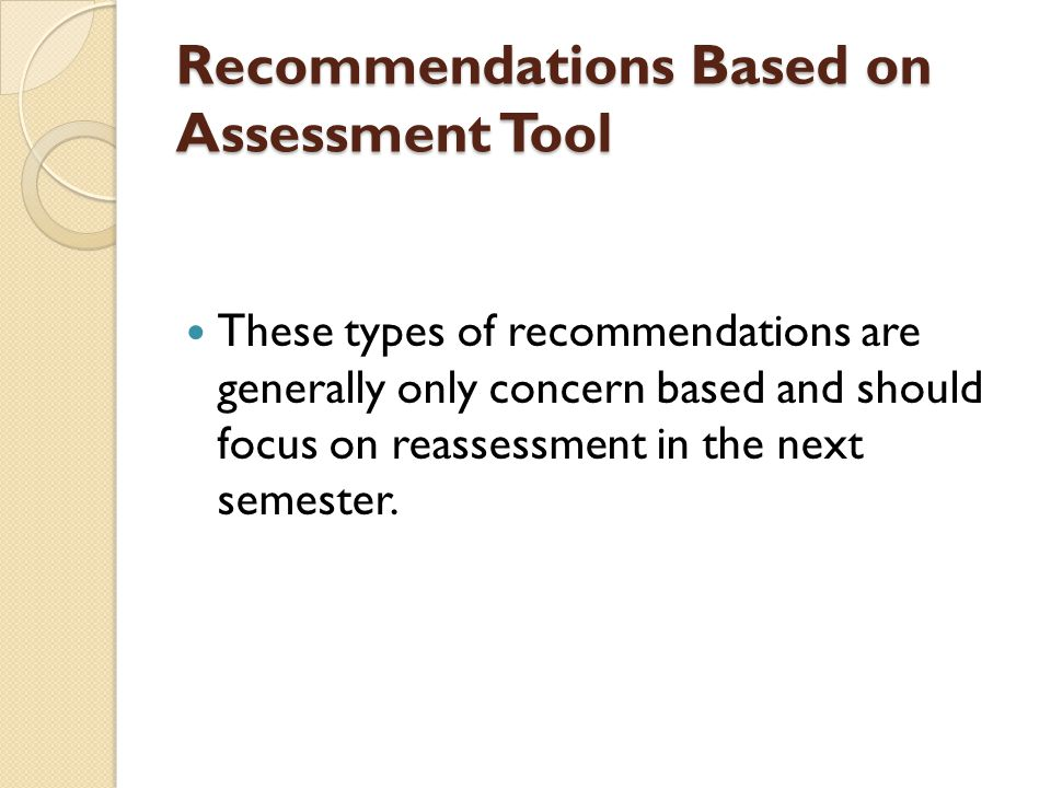Recommendations Based on Assessment Tool These types of recommendations are generally only concern based and should focus on reassessment in the next semester.