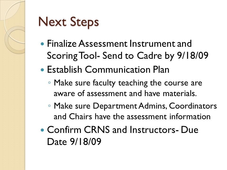 Next Steps Finalize Assessment Instrument and Scoring Tool- Send to Cadre by 9/18/09 Establish Communication Plan Make sure faculty teaching the course are aware of assessment and have materials.