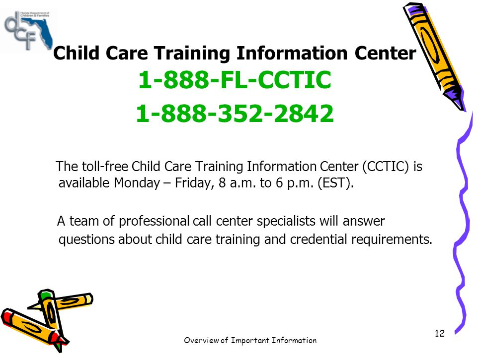 Overview of Important Information 12 Child Care Training Information Center 1-888-FL-CCTIC 1-888-352-2842 The toll-free Child Care Training Informatio