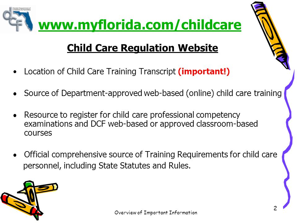 Overview of Important Information 3 www.myflorida.com/childcare www.myflorida.com/childcare Child Care Regulation Website Source of new and important information as it occurs related to child care regulation Provides a statewide Child Care Provider Search Provides comprehensive Licensing and Regulatory Information for Child Care Facilities and Family Child Care Homes Official source of forms, brochures, reports, web links, and contact information for state and local county licensing agencies