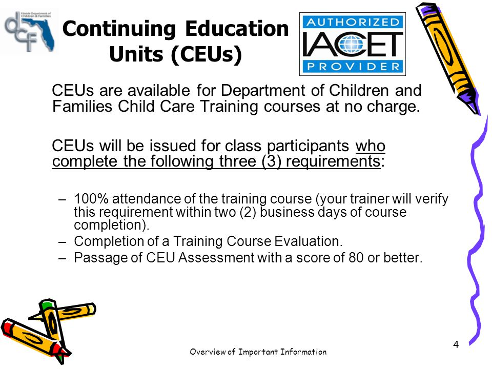 Overview of Important Information 5 Continuing Education Units (CEUs) When the 100% attendance and Training Course Evaluation requirements are documented, you will have access to the CEU assessment through your Child Care Training Transcript.