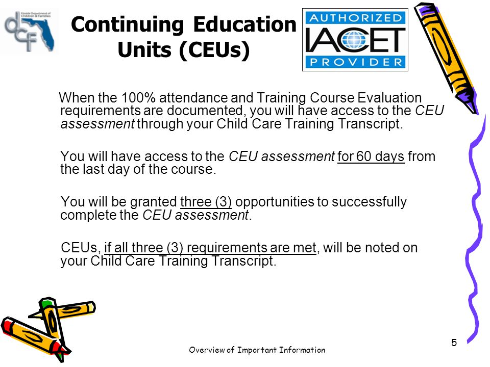 Overview of Important Information 5 Continuing Education Units (CEUs) When the 100% attendance and Training Course Evaluation requirements are documen