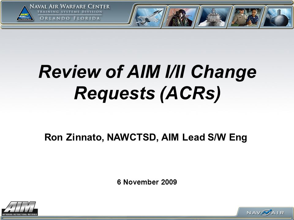 Review of AIM I/II Change Requests (ACRs) 6 November 2009 Ron Zinnato, NAWCTSD, AIM Lead S/W Eng