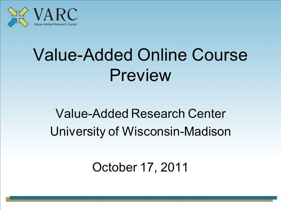 Value-Added Online Course Preview Value-Added Research Center University of Wisconsin-Madison October 17, 2011