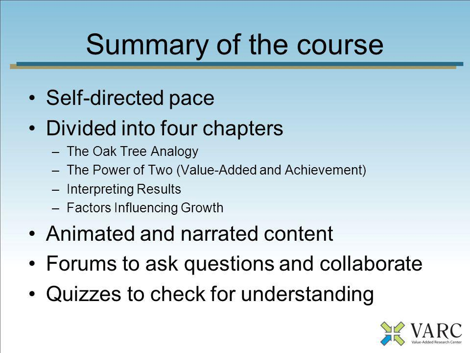Summary of the course Self-directed pace Divided into four chapters –The Oak Tree Analogy –The Power of Two (Value-Added and Achievement) –Interpretin