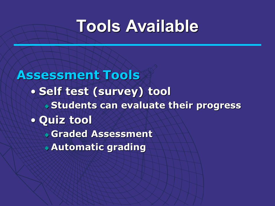 Tools Available Assessment Tools Self test (survey) toolSelf test (survey) tool Students can evaluate their progress Students can evaluate their progress Quiz toolQuiz tool Graded Assessment Graded Assessment Automatic grading Automatic grading