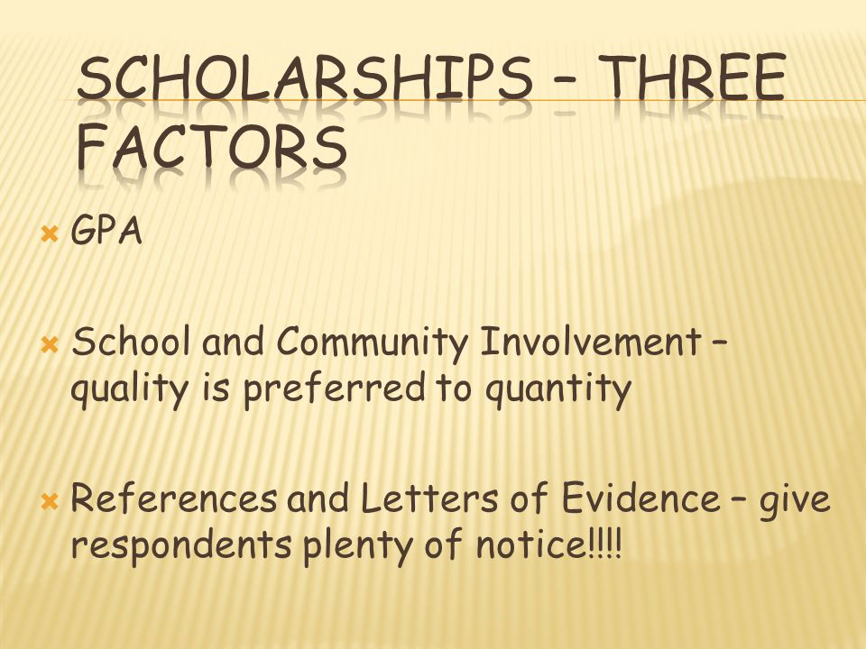 GPA School and Community Involvement – quality is preferred to quantity References and Letters of Evidence – give respondents plenty of notice!!!!