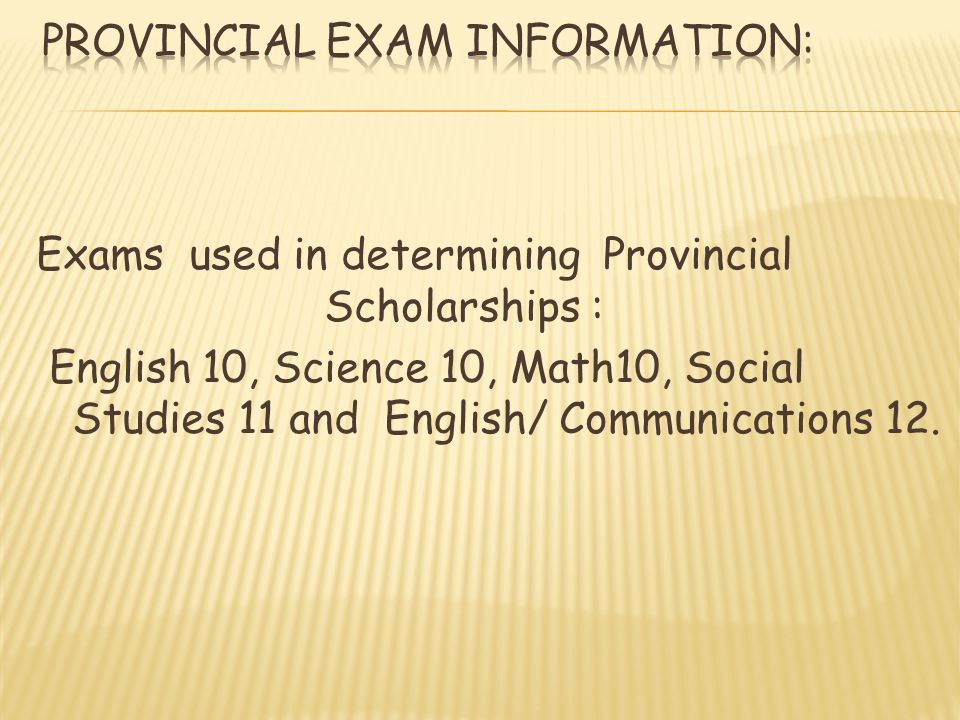 Exams used in determining Provincial Scholarships : English 10, Science 10, Math10, Social Studies 11 and English/ Communications 12.