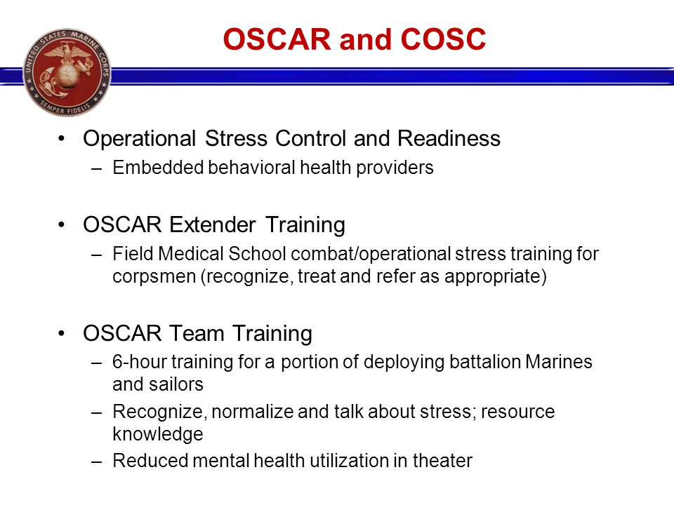 OSCAR and COSC Operational Stress Control and Readiness –Embedded behavioral health providers OSCAR Extender Training –Field Medical School combat/operational stress training for corpsmen (recognize, treat and refer as appropriate) OSCAR Team Training –6-hour training for a portion of deploying battalion Marines and sailors –Recognize, normalize and talk about stress; resource knowledge –Reduced mental health utilization in theater