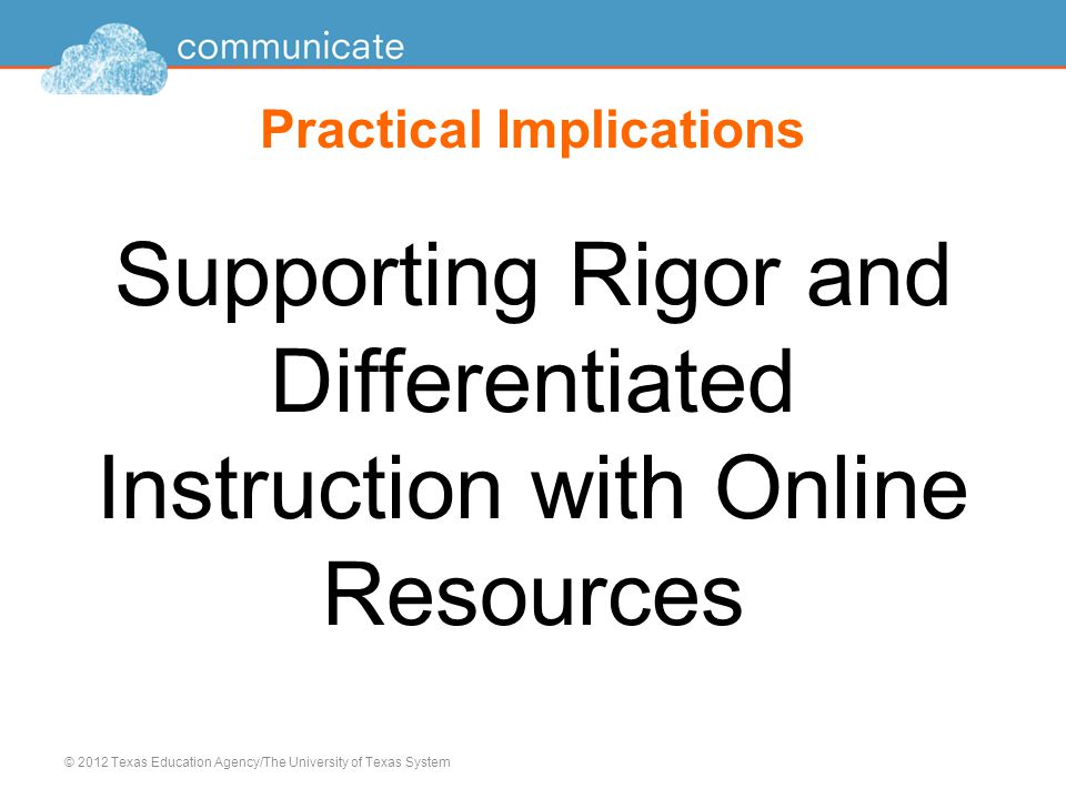 Practical Implications Supporting Rigor and Differentiated Instruction with Online Resources © 2012 Texas Education Agency/The University of Texas System