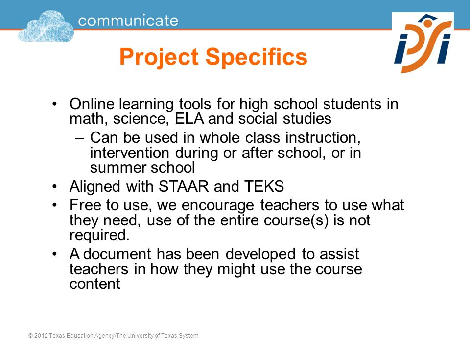 Project Specifics Online learning tools for high school students in math, science, ELA and social studies –Can be used in whole class instruction, intervention during or after school, or in summer school Aligned with STAAR and TEKS Free to use, we encourage teachers to use what they need, use of the entire course(s) is not required.