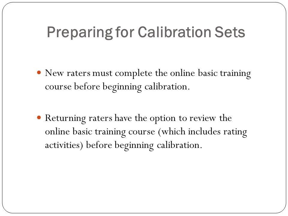Preparing for Calibration Sets New raters must complete the online basic training course before beginning calibration.