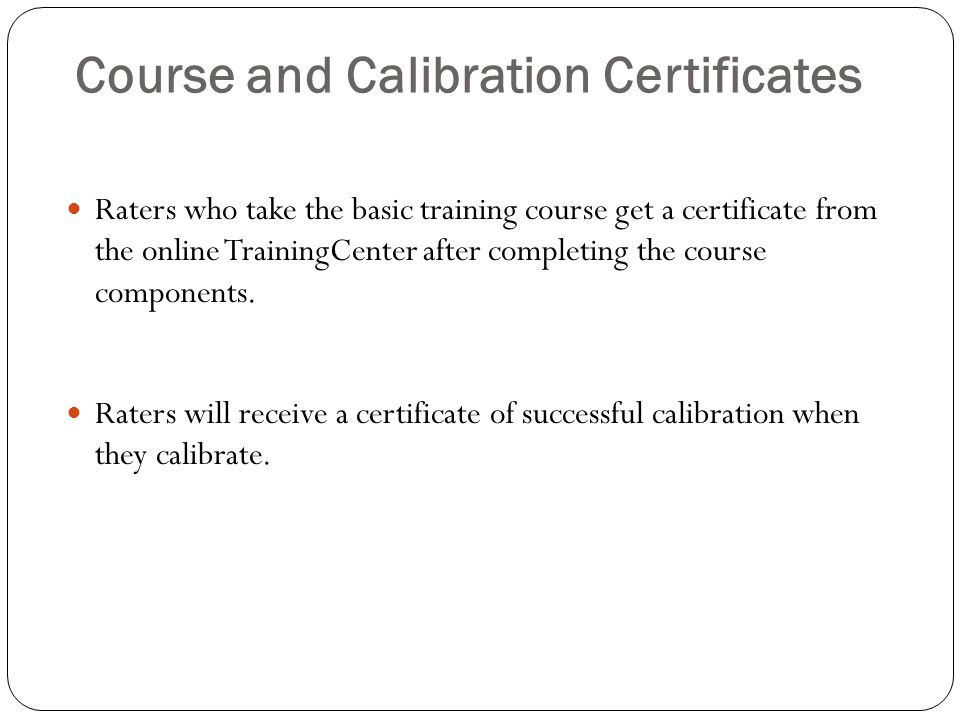 Course and Calibration Certificates Raters who take the basic training course get a certificate from the online TrainingCenter after completing the course components.