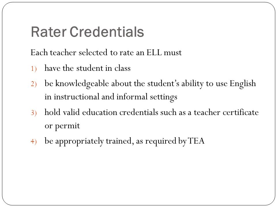 Rater Credentials Each teacher selected to rate an ELL must 1) have the student in class 2) be knowledgeable about the students ability to use English in instructional and informal settings 3) hold valid education credentials such as a teacher certificate or permit 4) be appropriately trained, as required by TEA