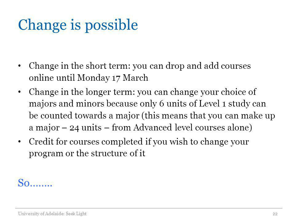 Change is possible Change in the short term: you can drop and add courses online until Monday 17 March Change in the longer term: you can change your