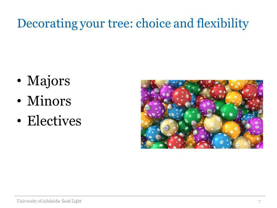 Decorating your tree: choice and flexibility Majors Minors Electives University of Adelaide: Seek Light7