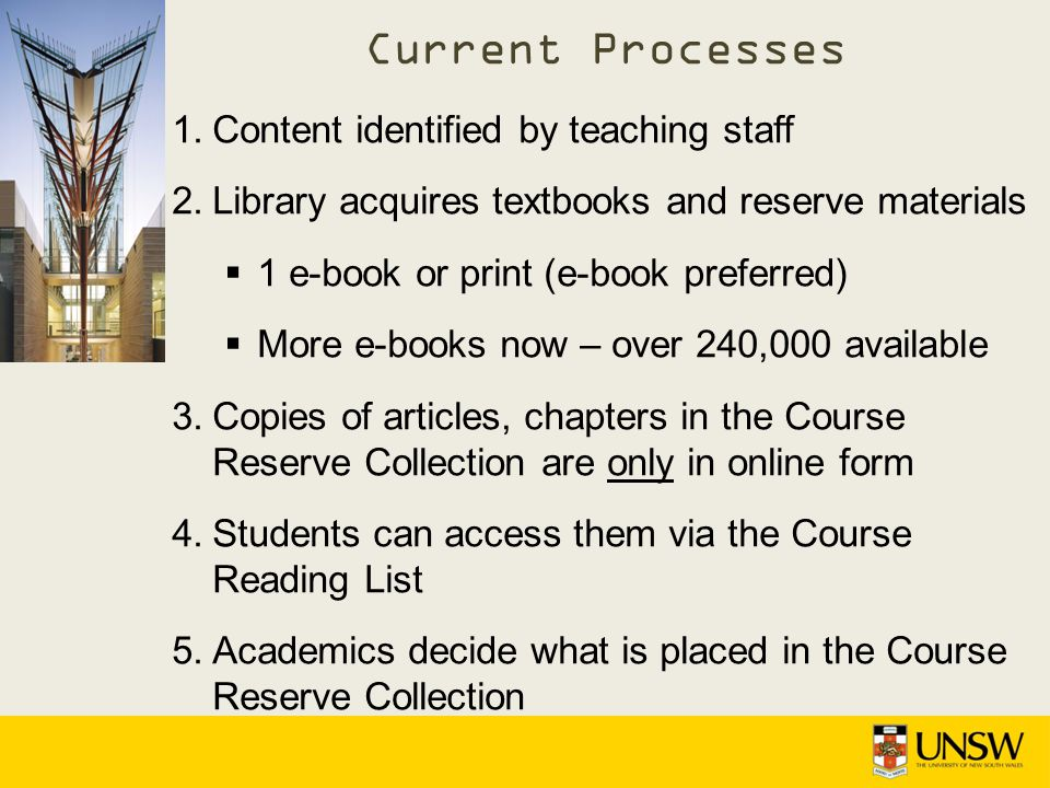 1.Content identified by teaching staff 2.Library acquires textbooks and reserve materials 1 e-book or print (e-book preferred) More e-books now – over 240,000 available 3.Copies of articles, chapters in the Course Reserve Collection are only in online form 4.Students can access them via the Course Reading List 5.Academics decide what is placed in the Course Reserve Collection Current Processes