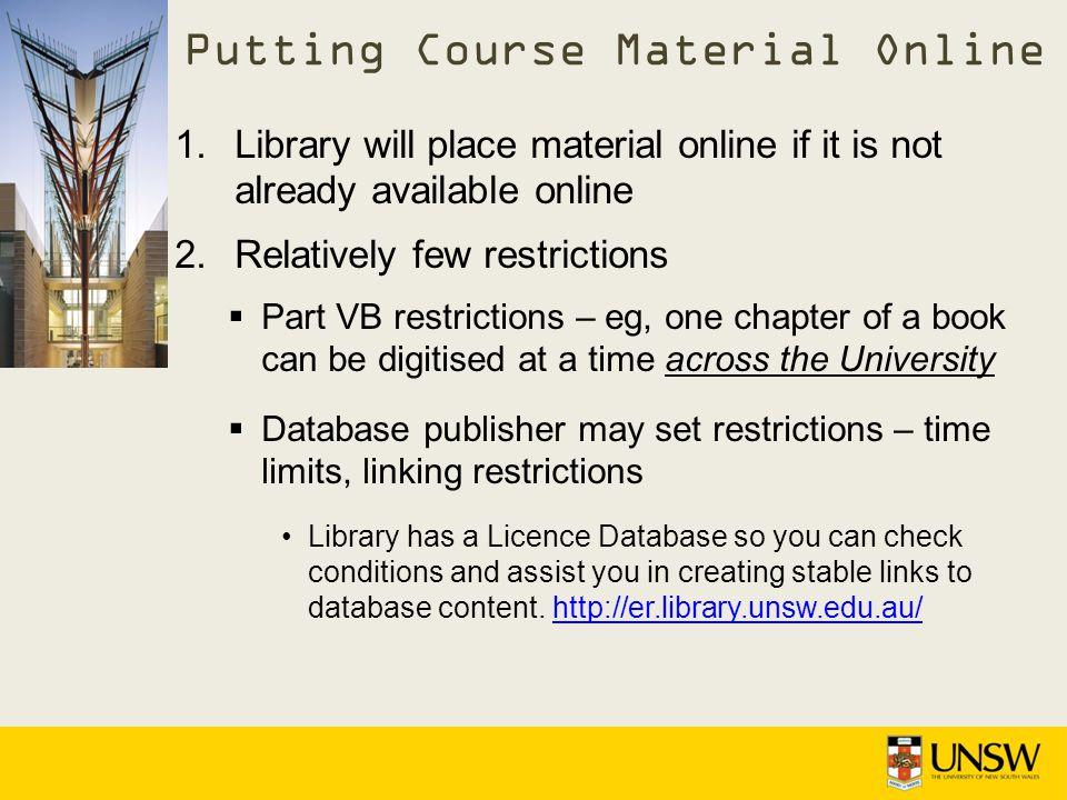 1.Library will place material online if it is not already available online 2.Relatively few restrictions Part VB restrictions – eg, one chapter of a book can be digitised at a time across the University Database publisher may set restrictions – time limits, linking restrictions Library has a Licence Database so you can check conditions and assist you in creating stable links to database content.