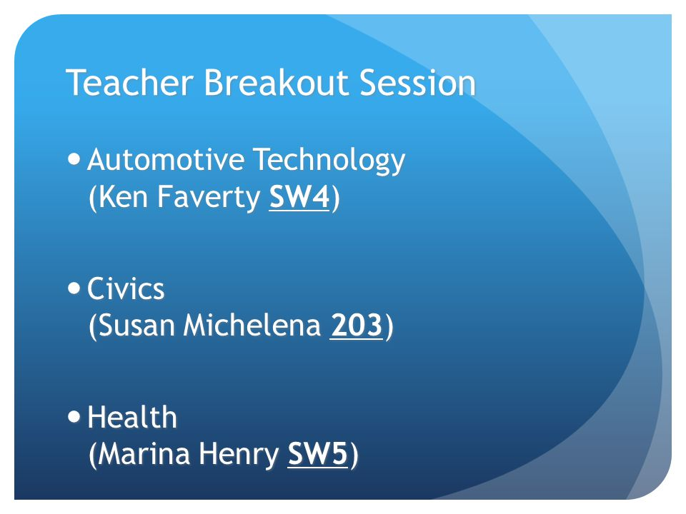 Teacher Breakout Session Automotive Technology (Ken Faverty SW4) Automotive Technology (Ken Faverty SW4) Civics (Susan Michelena 203) Civics (Susan Mi