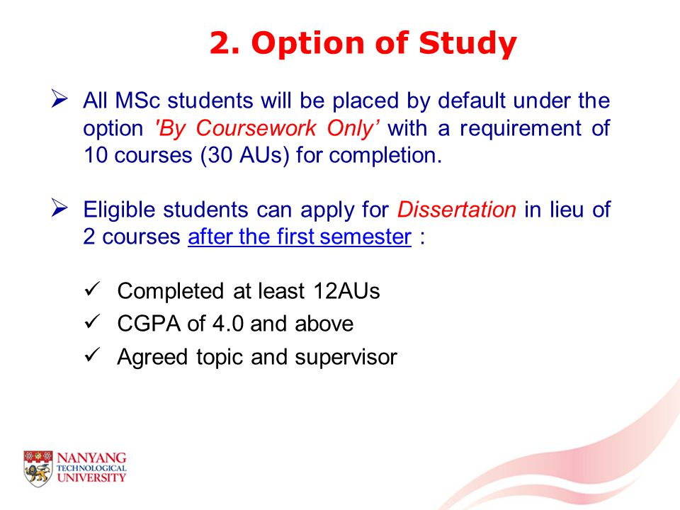 All MSc students will be placed by default under the option By Coursework Only with a requirement of 10 courses (30 AUs) for completion.