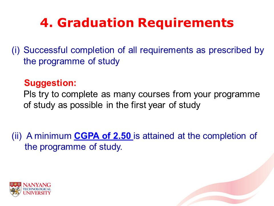 (i)Successful completion of all requirements as prescribed by the programme of study Suggestion: Pls try to complete as many courses from your programme of study as possible in the first year of study (ii) A minimum CGPA of 2.50 is attained at the completion of the programme of study.
