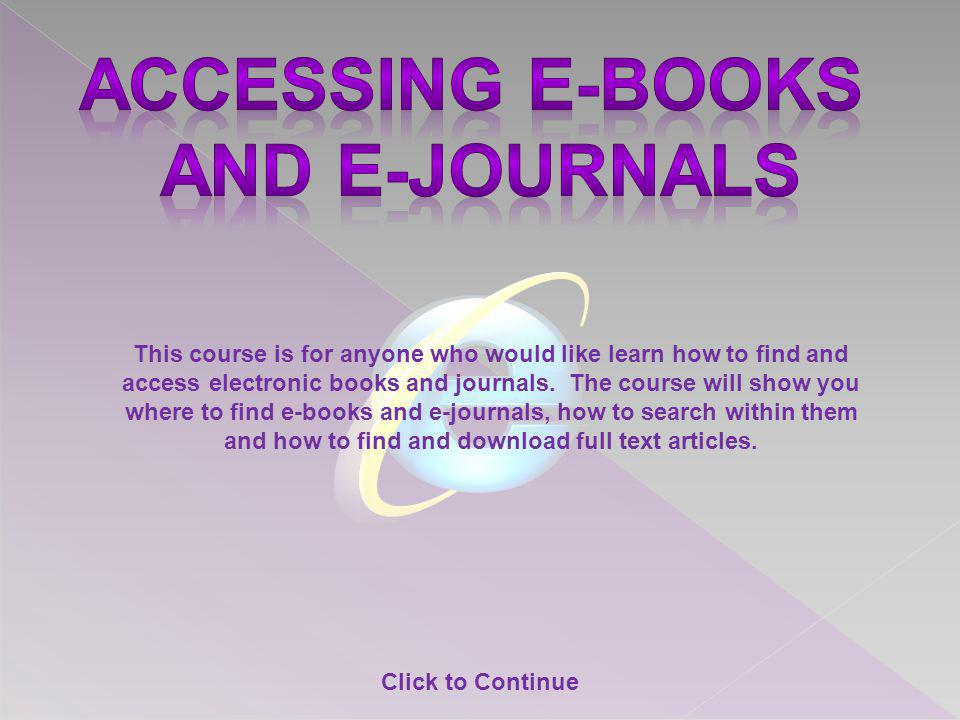 This course is for anyone who would like learn how to find and access electronic books and journals. The course will show you where to find e-books an