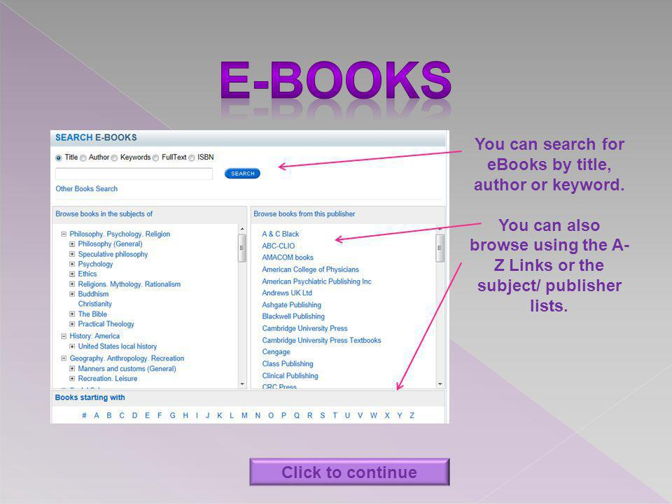 You can search for eBooks by title, author or keyword. You can also browse using the A- Z Links or the subject/ publisher lists. Click to continue