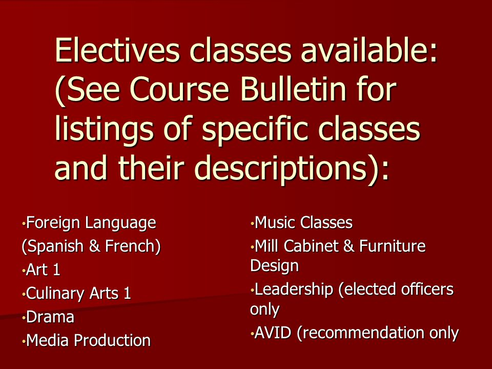 Foreign Language Foreign Language (Spanish & French) Art 1 Art 1 Culinary Arts 1 Culinary Arts 1 Drama Drama Media Production Media Production Music Classes Music Classes Mill Cabinet & Furniture Design Mill Cabinet & Furniture Design Leadership (elected officers only Leadership (elected officers only AVID (recommendation only AVID (recommendation only Electives classes available: (See Course Bulletin for listings of specific classes and their descriptions):