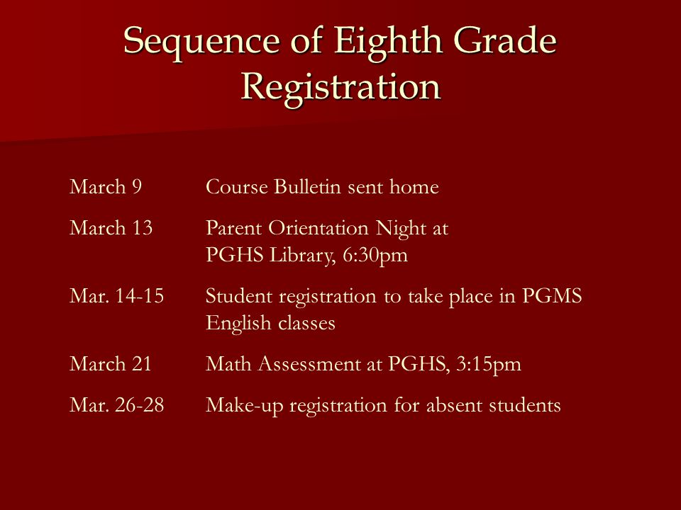Sequence of Eighth Grade Registration March 9Course Bulletin sent home March 13Parent Orientation Night at PGHS Library, 6:30pm Mar.