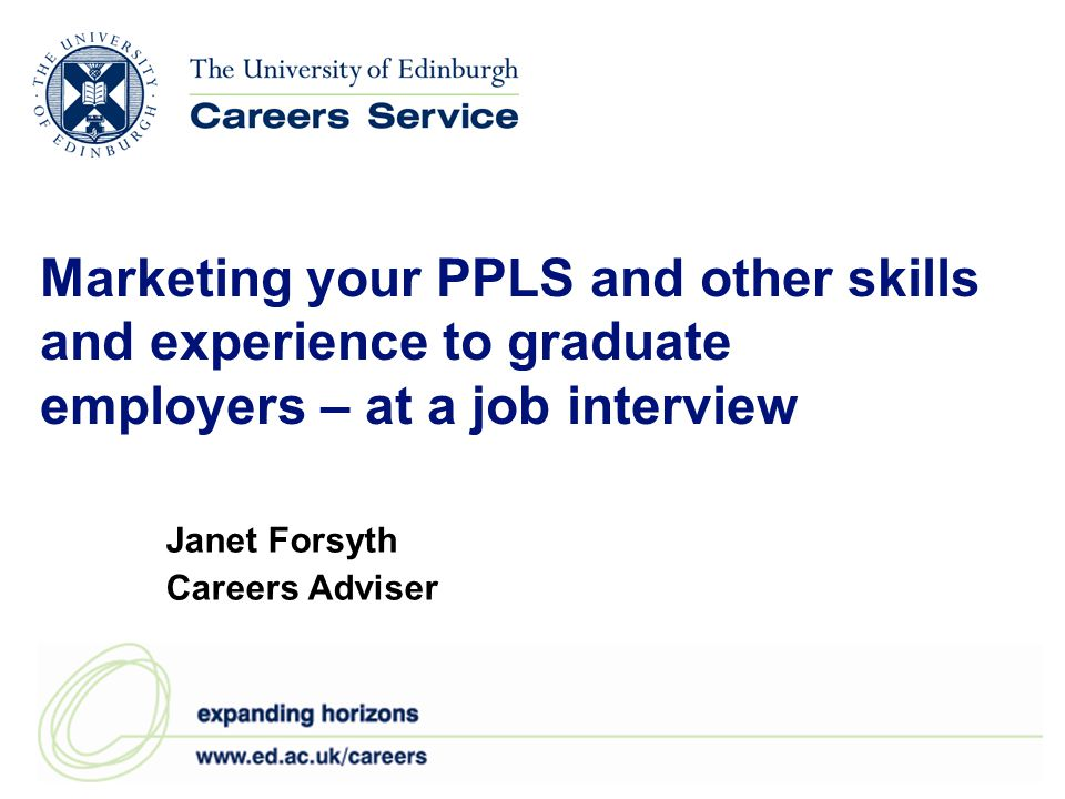 Marketing your PPLS and other skills and experience to graduate employers – at a job interview Janet Forsyth Careers Adviser