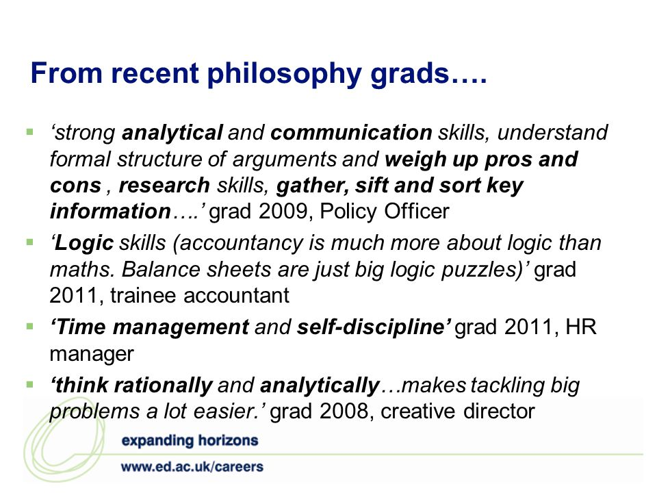 From recent philosophy grads…. strong analytical and communication skills, understand formal structure of arguments and weigh up pros and cons, resear