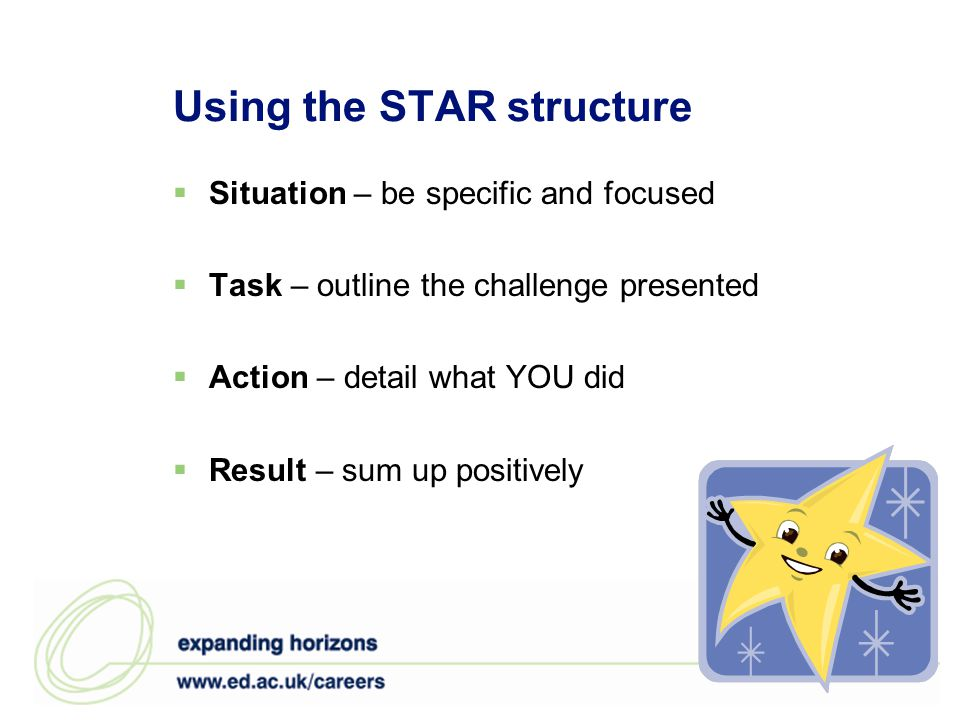 Using the STAR structure Situation – be specific and focused Task – outline the challenge presented Action – detail what YOU did Result – sum up posit