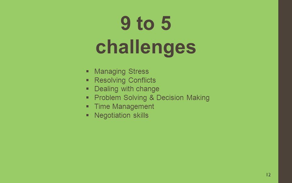 12 9 to 5 challenges Managing Stress Resolving Conflicts Dealing with change Problem Solving & Decision Making Time Management Negotiation skills