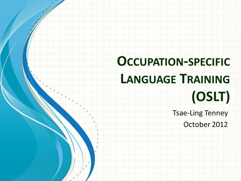 O CCUPATION - SPECIFIC L ANGUAGE T RAINING (OSLT) Tsae-Ling Tenney October 2012