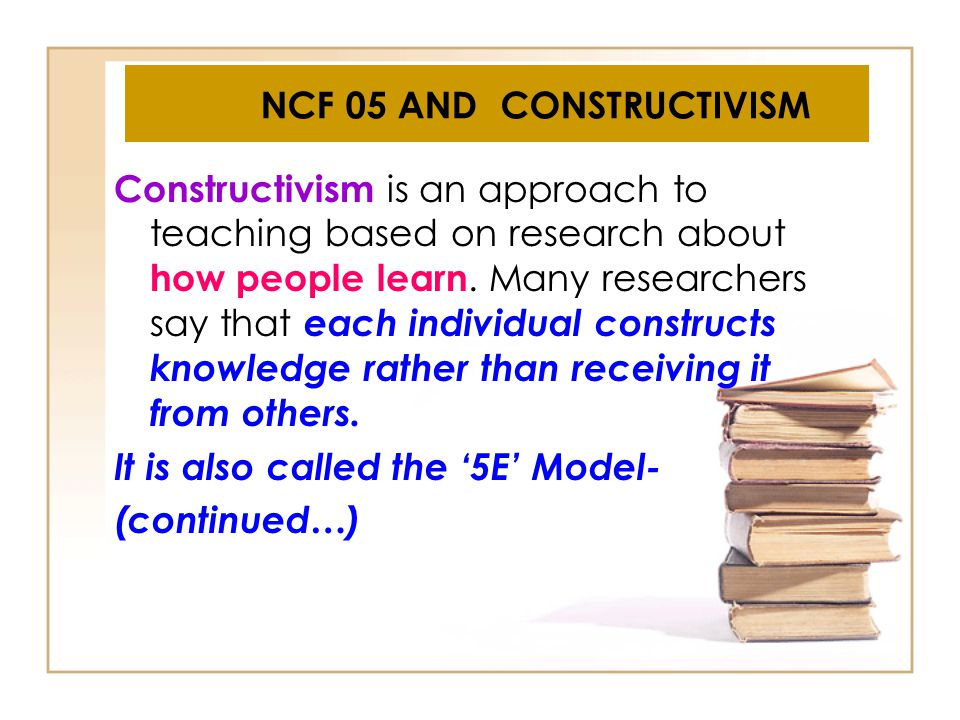 NCF 05 AND CONSTRUCTIVISM Constructivism is an approach to teaching based on research about how people learn. Many researchers say that each individua