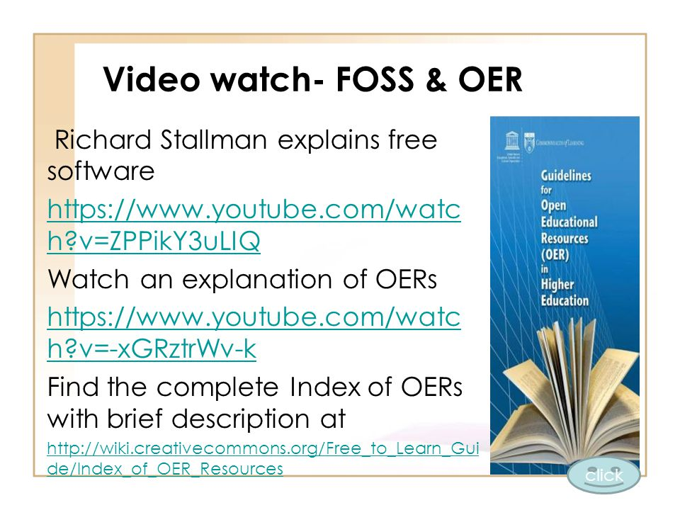 Video watch- FOSS & OER Richard Stallman explains free software https://www.youtube.com/watc h v=ZPPikY3uLIQ Watch an explanation of OERs https://www.youtube.com/watc h v=-xGRztrWv-k Find the complete Index of OERs with brief description at http://wiki.creativecommons.org/Free_to_Learn_Gui de/Index_of_OER_Resources click