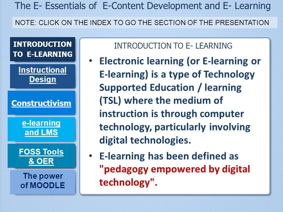 The E- Essentials of E-Content Development and E- Learning INTRODUCTION TO E-LEARNING Instructional Design Constructivism e-learning and LMS FOSS Tool